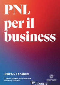 PNL PER IL BUSINESS. COME OTTENERE PIU' RISULTATI, PIU' VELOCEMENTE - LAZARUS JEREMY