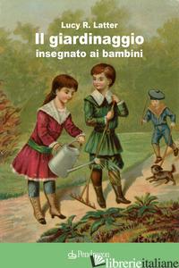 GIARDINAGGIO INSEGNATO AI BAMBINI (IL) - LATTER LUCY R.