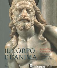 CORPO E L'ANIMA. DA DONATELLO A MICHELANGELO SCULTURA ITALIANA DEL RINASCIMENTO. - BORMAND M. (CUR.); PAOLOZZI STROZZI B. (CUR.); TASSO F. (CUR.)