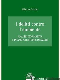 DELITTI CONTRO L'AMBIENTE. ANALISI NORMATIVA E PRASSI GIURISPRUDENZIALI (I) - GALANTI ALBERTO