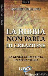 BIBBIA NON PARLA DI CREAZIONE. LA GENESI RACCONTA UN'ALTRA STORIA (LA) - BIGLINO MAURO