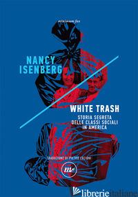 WHITE TRASH. STORIA SEGRETA DELLE CLASSI SOCIALI IN AMERICA - ISENBERG NANCY