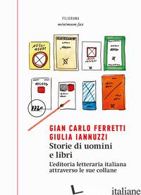 STORIE DI UOMINI E LIBRI. L'EDITORIA LETTERARIA ITALIANA ATTRAVERSO LE SUE COLLA - FERRETTI GIAN CARLO; IANNUZZI GIULIA