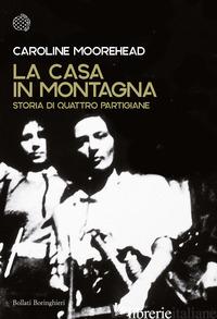 CASA IN MONTAGNA. STORIA DI QUATTRO PARTIGIANE (LA) - MOOREHEAD CAROLINE