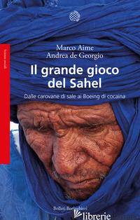 GRANDE GIOCO DEL SAHEL. DALLE CAROVANE DI SALE AI BOEING DI COCAINA (IL) - AIME MARCO; DE GEORGIO ANDREA