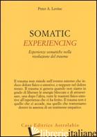 SOMATIC EXPERIENCING. ESPERIENZE SOMATICHE NELLA RISOLUZIONE DEL TRAUMA - LEVINE PETER A.