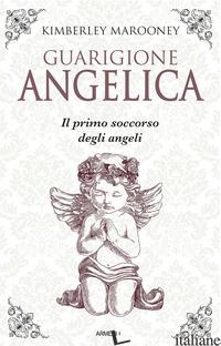 GUARIGIONE ANGELICA. IL PRIMO SOCCORSO DEGLI ANGELI - MAROONEY KIMBERLY