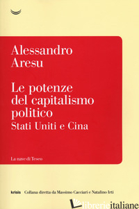POTENZE DEL CAPITALISMO POLITICO. STATI UNITI E CINA (LE) - ARESU ALESSANDRO