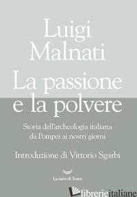 PASSIONE E LA POLVERE. STORIA DELL'ARCHEOLOGIA ITALIANA DA POMPEI AI GIORNI NOST - MALNATI LUIGI