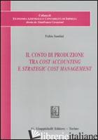 COSTO DI PRODUZIONE TRA COST ACCOUNTING E STRATEGIC COST MANAGEMENT (IL) - SANTINI FABIO