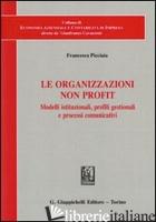 ORGANIZZAZIONI NON PROFIT. MODELLI ISTITUZIONALI, PROFILI GESTIONALI E PROCESSI  - PICCIAIA FRANCESCA