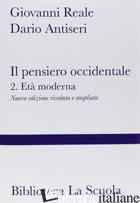 PENSIERO OCCIDENTALE DALLE ORIGINI AD OGGI (IL). VOL. 2: L'ETA' MODERNA - REALE GIOVANNI; ANTISERI DARIO