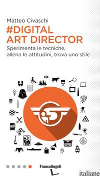 DIGITAL ART DIRECTOR. SPERIMENTA LE TECNICHE, ALLENA LE ATTITUDINI, TROVA UNO ST - CIVASCHI MATTEO
