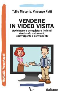 VENDERE IN VIDEO VISITA. AVVICINARE E CONQUISTARE I CLIENTI RISULTANDO AUTOREVOL - MISCORIA TULLIO; PATTI VINCENZO