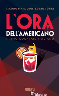 ORA DELL'AMERICANO. PRIMO COCKTAIL ITALIANO (L') - MAHJOUB MAURO; TUCCI LUCIO