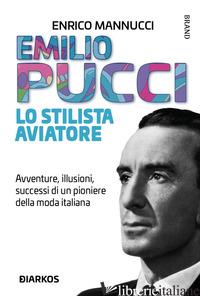 EMILIO PUCCI LO STILISTA AVIATORE. AVVENTURE, ILLUSIONI, SUCCESSI DI UN PIONIERE - MANNUCCI ENRICO