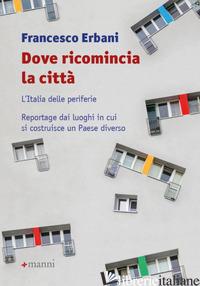 DOVE RICOMINCIA LA CITTA'. L'ITALIA DELLE PERIFERIE. REPORTAGE DAI LUOGHI IN CUI - ERBANI FRANCESCO