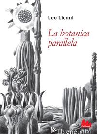 BOTANICA PARALLELA. EDIZ. ILLUSTRATA (LA) - LIONNI LEO