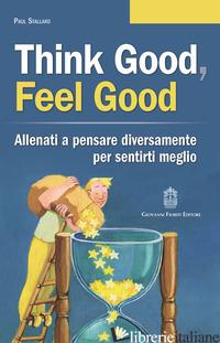 THINK GOOD, FEEL GOOD. ALLENATI A PENSARE DIVERSAMENTE PER SENTIRTI MEGLIO - STALLARD PAUL
