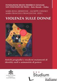 VIOLENZA SULLE DONNE. ANTICHI PREGIUDIZI E MODERNI MUTAMENTI DI IDENTITA', RUOLI - FRANCESCONI M. F. (CUR.); CHINNICI G. (CUR.); ARDIZZONE M. R. (CUR.)