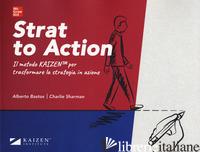 STRAT TO ACTION. IL METODO KAIZEN PER TRASFORMARE LA STRATEGIA IN AZIONE. CON CO - BASTOS ALBERTO; SHARMAN CHARLIE