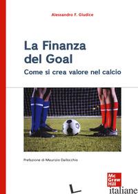 FINANZA DEL GOAL. COME SI CREA VALORE NEL CALCIO (LA) - GIUDICE ALESSANDRO F.
