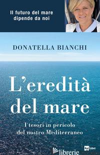 EREDITA' DEL MARE. I TESORI IN PERICOLO DEL NOSTRO MEDITERRANEO (L') - BIANCHI DONATELLA