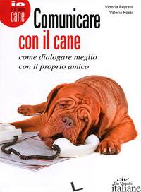 COMUNICARE CON IL CANE. COME DIALOGARE MEGLIO CON IL PROPRIO AMICO - PEYRANI VITTORIA; ROSSI VALERIA