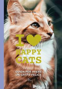 I LOVE HAPPY CATS. GUIDA PER AVERE UN GATTO FELICE - BRU ANNELEEN