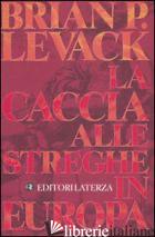 CACCIA ALLE STREGHE IN EUROPA (LA) - LEVACK BRIAN P.
