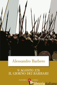 9 AGOSTO 378. IL GIORNO DEI BARBARI - BARBERO ALESSANDRO