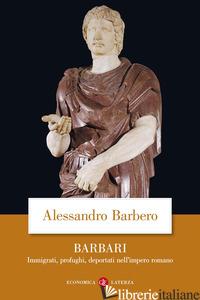 BARBARI. IMMIGRATI, PROFUGHI, DEPORTATI NELL'IMPERO ROMANO - BARBERO ALESSANDRO