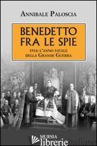 BENEDETTO FRA LE SPIE 1914. L'ANNO FATALE DELLA GRANDE GUERRA - PALOSCIA ANNIBALE