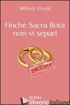FINCHE' SACRA ROTA NON VI SEPARI - VIVARI WILMA