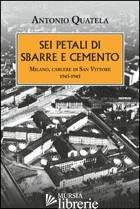 SEI PETALI DI SBARRE E CEMENTO. MILANO, CARCERE DI SAN VITTORE. 1943-1945 - QUATELA ANTONIO