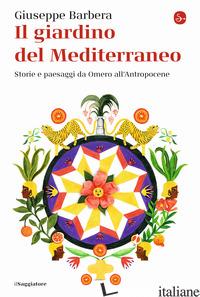 GIARDINO DEL MEDITERRANEO. STORIE E PAESAGGI DA OMERO ALL'ANTROPOCENE (IL) - BARBERA GIUSEPPE