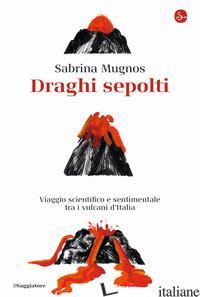 DRAGHI SEPOLTI. VIAGGIO SCIENTIFICO E SENTIMENTALE TRA I VULCANI D'ITALIA - MUGNOS SABRINA