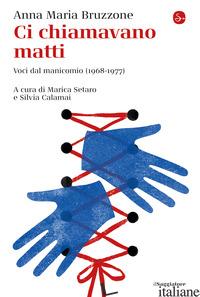 CI CHIAMAVANO MATTI. VOCI DAL MANICOMIO (1968-1977) - BRUZZONE ANNA MARIA; SETARO M. (CUR.); CALAMAI S. (CUR.)