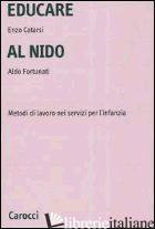 EDUCARE AL NIDO. METODI DI LAVORO NEI SERVIZI PER L'INFANZIA - CATARSI ENZO; FORTUNATI ALDO