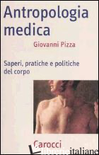 ANTROPOLOGIA MEDICA. SAPERI, PRATICHE E POLITICHE DEL CORPO - PIZZA GIOVANNI