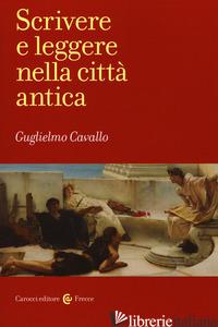 SCRIVERE E LEGGERE NELLA CITTA' ANTICA - CAVALLO GUGLIELMO