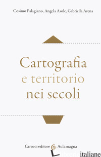 CARTOGRAFIA E TERRITORIO NEI SECOLI - PALAGIANO COSIMO; ASOLE ANGELA; ARENA GABRIELLA