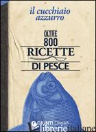 CUCCHIAIO AZZURRO. OLTRE 800 RICETTE DI PESCE (IL) - FRANCONERI SILVANA