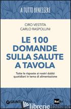 100 DOMANDE SULLA SALUTE A TAVOLA. TUTTE LE RISPOSTE AI NOSTRI DUBBI QUOTIDIANI  - VESTITA CIRO; RASPOLLINI CARLO