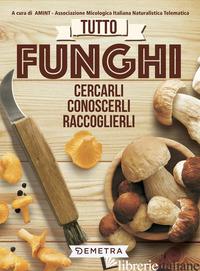 TUTTO FUNGHI. CERCARLI, RICONOSCERLI, RACCOGLIERLI - ASS. MICOLOGICA ITALIANA NATURALISTICA TELEMATICA (CUR.)