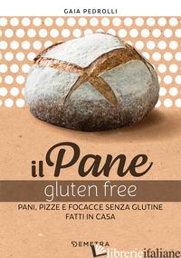PANE GLUTEN FREE. PANI, PIZZE E FOCACCE FATTE IN CASA (IL) - PEDROLLI GAIA