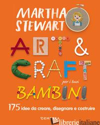 ART & CRAFT PER I TUOI BAMBINI. 175 IDEE DA CREARE, DISEGNARE E COSTRUIRE - STEWART MARTHA