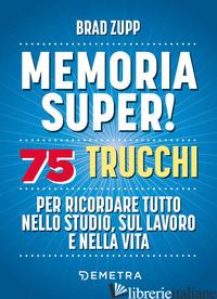 MEMORIA SUPER! 75 TRUCCHI PER RICORDARE TUTTO NELLO STUDIO, SUL LAVORO E NELLA V - ZUPP BRAD