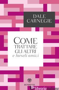 COME TRATTARE GLI ALTRI E FARSELI AMICI - CARNEGIE DALE; MARAZZA M. (CUR.)