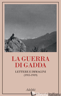 GUERRA DI GADDA. LETTERE E IMMAGINI (1915-1919) (LA) - GADDA CARLO EMILIO; FANFANI G. (CUR.); LIBERATI A. (CUR.); VEZZONI A. (CUR.)